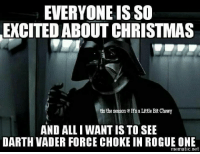 #NerdsOfTheForce #ShowYourInnerNerd #StarWars #Lucasfilm #Disney .:.Bad Wolf: EVERYONE ISSO  EXCITED ABOUT CHRISTMAS  tis the season D It's a Little Bit Chewy  AND ALL WANT IS TO SEE  DARTH VADER FORCE CHOKE IN ROGUE ONE  mematic net #NerdsOfTheForce #ShowYourInnerNerd #StarWars #Lucasfilm #Disney .:.Bad Wolf