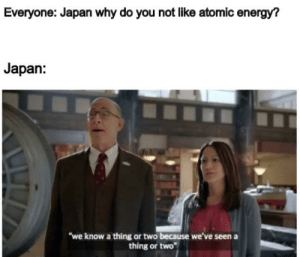 """We may never know: Everyone: Japan why do you not like atomic energy?  Japan:  """"we know a thing or two because we've seen a  thing or two We may never know"""