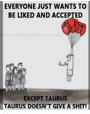 Shit, Astrology, and Horoscope: EVERYONE JUST WANTS TO  BE LIKED AND ACCEPTED  EXCEPT TAURUS  TAURUS DOESN'T GIVE A SHIT! Visit us: https://viralstyle.com/store/horoscope/taurus-astrology