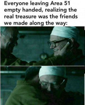 The real treasure: Everyone leaving Area 51  empty handed, realizing the  real treasure was the friends  we made along the way: The real treasure