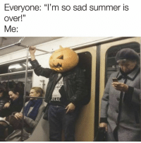 """Dank, Summer, and Sad: Everyone: """"l'm so sad summer is  over!""""  Me:"""