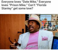 """Love, Memes, and Prison: Everyone loves """"Date Mike,"""" Everyone  loves """"Prison Mike."""" Can't """"Florida  Stanley"""" get some love?  FLORIDA STANLEY"""" SHOL I love FL Stanley"""