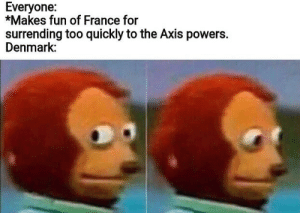 Laughs in April 9, 1940: Everyone:  *Makes fun of France for  surrending too quickly to the Axis powers.  Denmark: Laughs in April 9, 1940