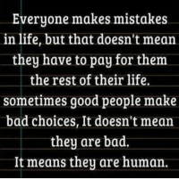 Bad, Life, and Memes: Everyone makes mistakes  in life, but that doesn't mean  they have to pay for them  the rest of their life.  sometimes good people make  bad choices, It doesn't mean  they are bad.  It means they are human Do you want to know the right words to say next time you see your ex? Do you want to put an end to the awkward silences? The comprehensive guide to winning your ex back => http://bit.ly/3crave2nd