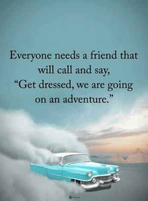 "C/o Power of Positivity: Everyone needs a friend that  will call and say,  ""Get dressed, we are  going  on an adventure."" C/o Power of Positivity"