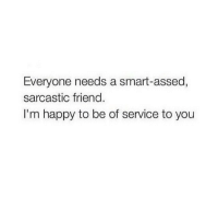 Happy, Girl Memes, and Im Happy: Everyone needs a smart-assed,  sarcastic friend.  I'm happy to be of service to you 😜😜😜