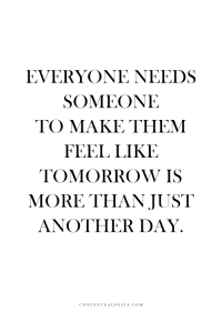 Tomorrow, Another, and Com: EVERYONE NEEDS  SOMEONE  TO MAKE THEM  FEEL LIKE  TOMORROW IS  MORE THAN JUST  ANOTHER DAY.  CONTEXTUALPOSTS.COM