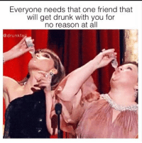 Drunk, Memes, and Reason: Everyone needs that one friend that  will get drunk with you for  no reason at all  @drunkfai Amen 👌🏽😩 tagafriend