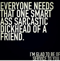 Hahaha thanks for putting up with me friends lol..✌️😊: EVERYONE NEEDS  THAT ONE SMART  ASS SARCASTIC  DICKHEAD OF A  FRIEND  I'M GLAD TO BE OF  SERVICE Hahaha thanks for putting up with me friends lol..✌️😊