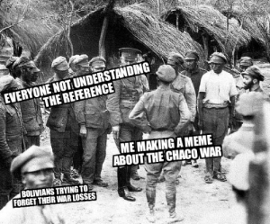 Meme, American, and History: EVERYONE NOT UNDERSTANDING  THE REFERENCE  ME MAKING A MEME  ABOUT THE CHACO WAR  BOLIVIANS TRYING TO  FORGET THBR WAR LOSSES The South American Verdun? Anyone?