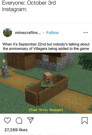 Instagram, Reddit, and The Game: Everyone: October 3rd  Instagram:  minecraftre... Follow  When it's September 22nd but nobody's talking about  the anniversary of Villagers being added to the game  [Sad Hrmm Noises]  A  27,289 likes Instagram lagging behind again