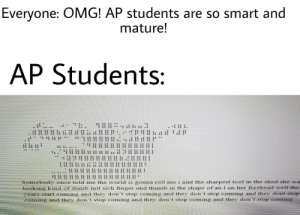 Am I Wrong?: Everyone: OMG! AP students are so smart and  mature!  AP Students:  Somebody once told me the world is gonna roll me i aint the sharpest tool in the shed she wa  looking kind of dumb mit sich finger und thumb in the shape of an 1 on her forehead well the  ears start coming and they don't stop coming and they don't stop coming and they dont stop  coming and they don't stop coming and they don't stop coming and they don't stop coming  ***  HE H  HH  TH  HIE Am I Wrong?