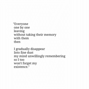 "Disappear: ""Everyone  one by one  leaving  without taking their memory  with them  then  gradually disappear  Into fine dust  my mind unwillingly remembering  so I too  won't forget my  existence."""