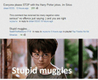 ~ * Admin Andromeda/GinnyPotter*: Everyone please STOP with the Harry Potter jokes, im Sirius  dman 15333 13 hours ago  205  This comment has received too many negative votes  serious no offence just saying and you are right  wyourw in reply to aman15333 10 hours ago  Stupid muggles....  TasteTheRainbow1719 in reply to wyourw Shours ago in playlist Top Tracks for Ed  Sheeran 14  id mugges  Stu ~ * Admin Andromeda/GinnyPotter*