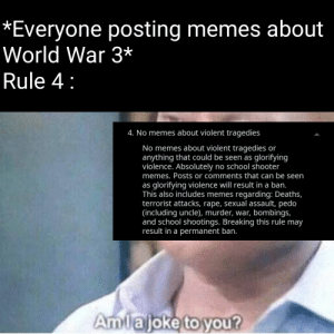 Dark mode meme: *Everyone posting memes about  World War 3*  Rule 4:  4. No memes about violent tragedies  No memes about violent tragedies or  anything that could be seen as glorifying  violence. Absolutely no school shooter  memes. Posts or comments that can be seen  as glorifying violence will result in a ban.  This also includes memes regarding: Deaths,  terrorist attacks, rape, sexual assault, pedo  (including uncle), murder, war, bombings,  and school shootings. Breaking this rule may  result in a permanent ban.  Amlajoke toyou? Dark mode meme