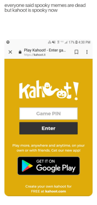 kahoot: everyone said spooky memes are dead  but kahoot is spooky now  17%4:30 PM  x Play Kahoot!- Ent  er ga... i  https://kahoot.it  Kaheret  Game PIN  Enter  Play more, anywhere and anytime, on your  own or with friends. Get our new app!  GET IT ON  Google Play  Create your own kahoot for  FREE at kahoot.com