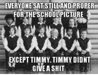 Timmies: EVERYONE SATSTILLAND PROPER  FOR THE SCHOOLPICTURE  EXCEPT TIMMY TIMMY DIDNT  GIVE A SHIT
