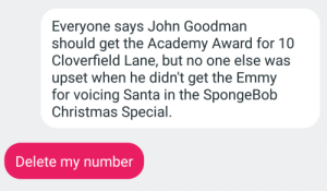 Christmas, SpongeBob, and Academy: Everyone says John Goodman  should get the Academy Award for 10  Cloverfield Lane, but no one else was  upset when he didn't get the Emmy  for voicing Santa in the SpongeBob  Christmas Special.  Delete my number Wheres the outrage?