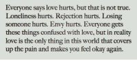 Confused, Love, and True: Everyone says love hurts, but that is not true.  Loneliness hurts. Rejection hurts. Losing  someone hurts. Envy hurts. Everyone gets  these things confused with love, but in reality  love is the only thing in this world that covers  up the pain and makes you feel okay again
