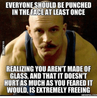 This. . @doyoueven 💯: EVERYONE SHOULD BE PUNCHED  IN THE FACE AT LEAST ONCE  REALIZING YOU ARENT MADE OF  GLASS, AND THATITDOESNT  HURT AS MUCHASYOU FEAREDIT  WOULD, ISEXTREMELY FREEING  MEMEFUL COM This. . @doyoueven 💯