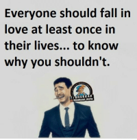 😤: Everyone should fall in  love at least once in  their lives... to know  why you shouldn't.  RuRRAD 😤
