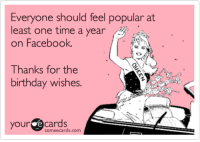 Birthday, Facebook, and Someecards: Everyone should feel popular at  least one time a year  on Facebook  Thanks for the  birthday wishes.  your cards  someecards.com Everyone should feel popular at least one time a year on Facebook. Thanks for the birthday wishes.