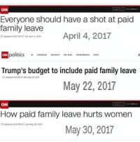 Repost @break.the.fake How many times has CNN changed its narrative just to keep being anti-Trump? Guess no on can count now. Like my content? Check out my friends: @american.veterans @_americafirst_ @the.red.pill @break.the.fake americanmade🇺🇸 patriot patriots americanpatriots politics conservative libertarian patriotic republican usa america americaproud wethepeople republican freedom secondamendment MAGA PresidentTrump alllivesmatter america: Everyone should have a shot at paid  family leave  April 4, 2017  Updated 415 PM ET. Tue Api 4,207  politics CONGRESsITENEUMPRCA STATE  Trump's budget to include paid family leave  Updated 6 47PMET, Mon May 22, 2037  May 22, 2017  How paid family leave hurts women  ⑤Updated 231 PM ET, Tue May 30, 2017  May 30, 2017 Repost @break.the.fake How many times has CNN changed its narrative just to keep being anti-Trump? Guess no on can count now. Like my content? Check out my friends: @american.veterans @_americafirst_ @the.red.pill @break.the.fake americanmade🇺🇸 patriot patriots americanpatriots politics conservative libertarian patriotic republican usa america americaproud wethepeople republican freedom secondamendment MAGA PresidentTrump alllivesmatter america