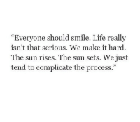 """Life, Http, and Smile: Everyone should smile  isn't that serious. We make it hard  The sun rises. The sun sets. We just  tend to complicate the process.""""  . Life really  """"  05 http://iglovequotes.net/"""