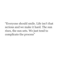 """Life, Http, and Smile: """"Everyone should smile. Life isn't that  serious and we make it hard. The sun  rises, the sun sets. We just tend to  complicate the process""""  92 http://iglovequotes.net/"""