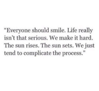 """Life, Smile, and Sun: """"Everyone should smile. Life really  isn't that serious. We make it hard  The sun rises. The sun sets. We just  tend to complicate the process.""""  92"""