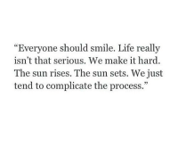 """Life, Http, and Smile: """"Everyone should smile. Life really  isn't that serious. We make it hard  The sun rises. The sun sets. We just  tend to complicate the process.""""  05 http://iglovequotes.net/"""