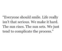 """Life, Smile, and Sun: Everyone should smile. Life really  isn't that serious. We make it hard.  The sun rises. The sun sets. We just  tend to complicate the process.""""  5"""