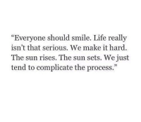 """Life, Smile, and Sun: """"Everyone should smile. Life really  isn't that serious. We make it hard  The sun rises. The sun sets. We just  tend to complicate the process."""""""