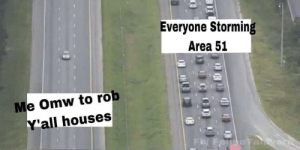the-memedaddy:meirl: Everyone Storming  Area 51  Me Omw to rob  Y'all houses  Fo/ FelmeTaikye the-memedaddy:meirl