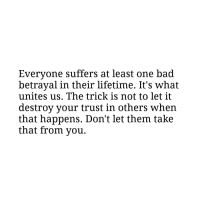 Bad, Lifetime, and One: Everyone suffers at least one bad  betrayal in their lifetime. It's what  unites us. The trick is not to let it  destroy your trust in others when  that happens. Don't let them take  that from you.
