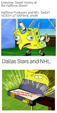 victory: Everyone: Sweet Victory at  the Halftime Show!!  Halftime Producers and NFL: SwEeT  ViCtOrY aT hAlFtlmE sHoW  Dallas Stars and NHL:  Actually Plays Sweet Victory during  the game haltime break