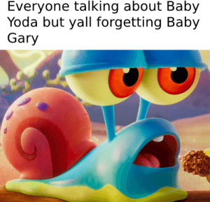 Yoda, Sad, and Baby: Everyone talking about Baby  Yoda but yall forgetting Baby  Gary *sad snail noises*