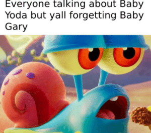 Yoda, Baby, and Gary: Everyone talking about Baby  Yoda but yall forgetting Baby  Gary Ngl, I would eat Baby Gary 🤷🏻♂️