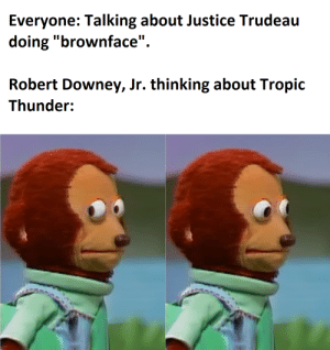 """Politics, Robert Downey Jr., and Tropic Thunder: Everyone: Talking about Justice Trudeau  doing """"brownface""""  Robert Downey, Jr. thinking about Tropic  Thunder: Canadian Politics"""
