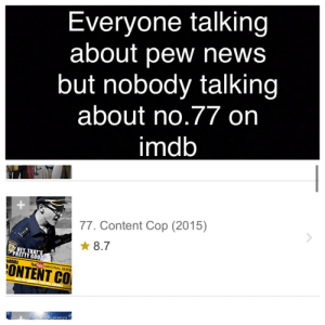 Seriously people: Everyone talking  about pew news  but nobody talking  about no.77 on  imdb  77. Content Cop (2015)  * 8.7  RLICE  HEY THAT'S  PRETTY GOOD  ubbbz  You Tube ORIGINAL SERIE  ONTENT CO  MTOUBARY YOUTORE CHAKNEL Seriously people