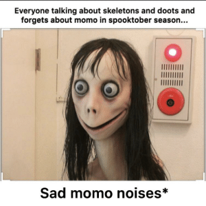Reddit, Sad, and Momo: Everyone talking about skeletons and doots and  forgets about momo in spooktober season...  Sad momo noises* Sad momo noises