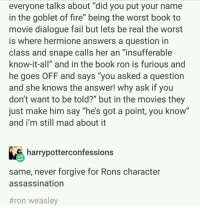 "~Winglock: everyone talks about ""did you put your name  in the goblet of fire"" being the worst book to  movie dialogue fail but lets be real the worst  is where hermione answers a question in  class and snape calls her an ""insufferable  know-it-all"" and in the book ron is furious and  he goes OFF and says ""you asked a question  and she knows the answer! why ask if you  don't want to be told?"" but in the movies they  just make him say ""he's got a point, you know""  and i'm still mad about it  harrypotterconfessions  same, never forgive for Rons character  assassination  #ron weasley ~Winglock"