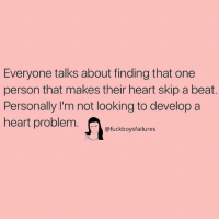 Heart, Girl Memes, and Looking: Everyone talks about finding that one  person that makes their heart skip a beat.  Personally I'm not looking to develop a  heart problem.fuckboysfailures