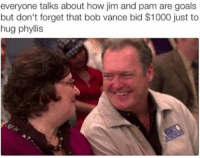 Goals, The Real, and Girl Memes: everyone talks about how jim and pam are goals  but don't forget that bob vance bid $1000 just to  hug phyllis This is the real deal @uuppod
