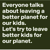 Back in my day: Everyone talks  about leaving a  better planet for  our kids.  Let's try to leave  better kids for  our planet. Back in my day