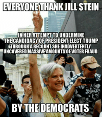 Memes, 🤖, and Jacobs: EVERYONE THANKJILL STEIN  INHERATTEMPTTO UNDERMINE  THE CANDIDACY OF PRESIDENT ELECTTRUMP  THROUGH ARECOUNTSHEINADVERTENTL  UNCOVEREDMASSIVEAMOUNTS OFVOTER FRAUD  BY THE DEMOCRATS -Jacob