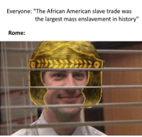 "American, History, and Rome: Everyone: ""The African American slave trade was  the largest mass enslavement in history""  Rome:"