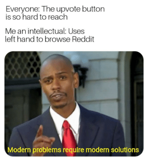 Reddit, MeIRL, and Reach: Everyone: The upvote button  is so hard to reach  Me an intellectual: Uses  left hand to browse Reddit  Modern problems require modern solutions Meirl