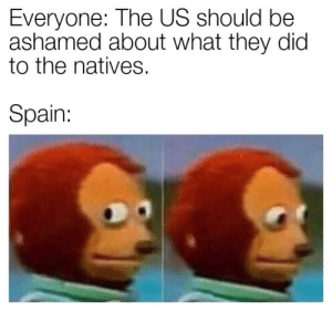 Good Ol' Spain: Everyone: The US should be  ashamed about what they dic  to the natives.  Spain: Good Ol' Spain