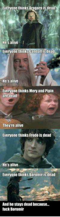 boromir: Everyone thinks Aragorn is dead  He's alive  Everyone thinks Ganda  is dead  He's alive  Everyone thinks Meryand Pipin  are dead  They re alive  Everyone thinks Frodo is dead  'He's alive  Everyone thinks Boromir is dead  And he stays dead because..  luck Boromir